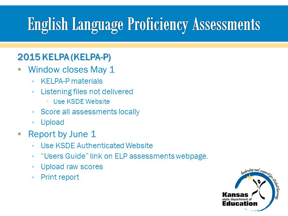 2015 KELPA (KELPA-P)  Window closes May 1 KELPA-P materials Listening files not delivered Use KSDE Website Score all assessments locally Upload  Report by June 1 Use KSDE Authenticated Website Users Guide link on ELP assessments webpage.
