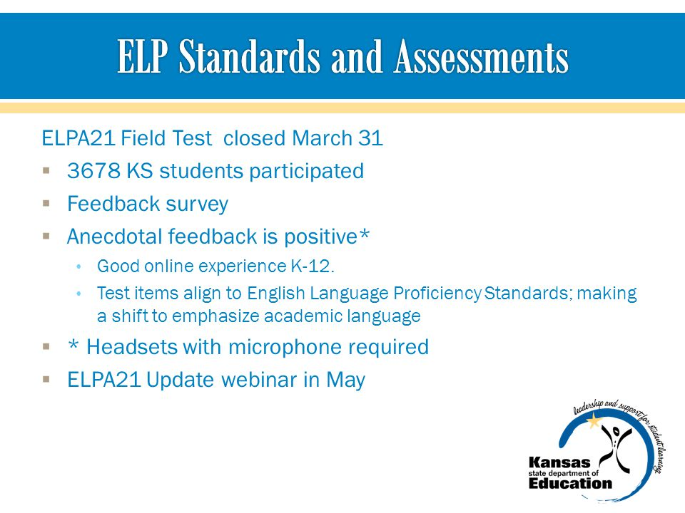 ELPA21 Field Test closed March 31  3678 KS students participated  Feedback survey  Anecdotal feedback is positive* Good online experience K-12.