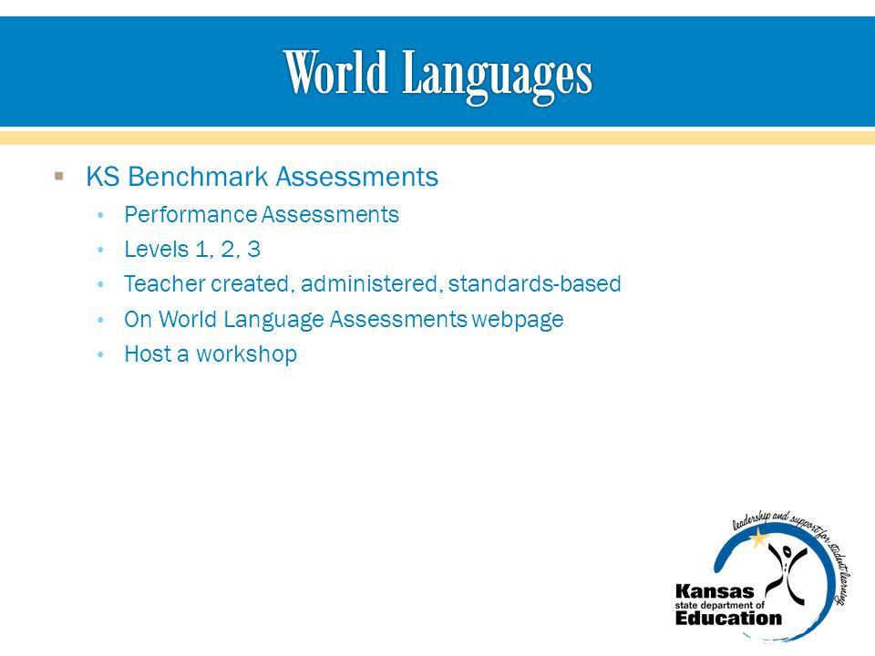  KS Benchmark Assessments Performance Assessments Levels 1, 2, 3 Teacher created, administered, standards-based On World Language Assessments webpage Host a workshop