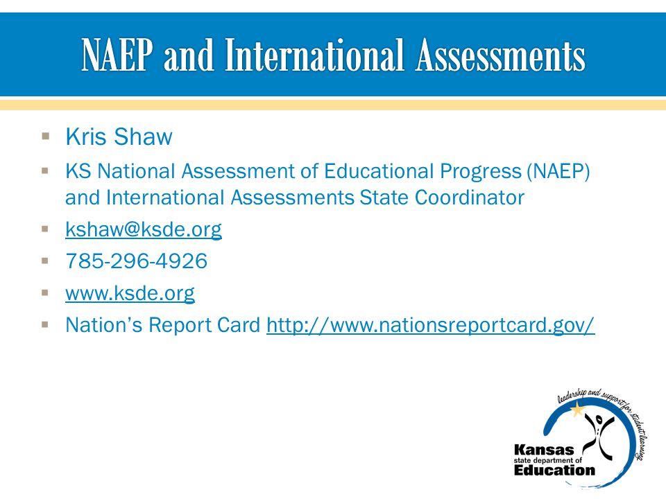  Kris Shaw  KS National Assessment of Educational Progress (NAEP) and International Assessments State Coordinator  kshaw@ksde.org kshaw@ksde.org  785-296-4926  www.ksde.org www.ksde.org  Nation's Report Card http://www.nationsreportcard.gov/http://www.nationsreportcard.gov/