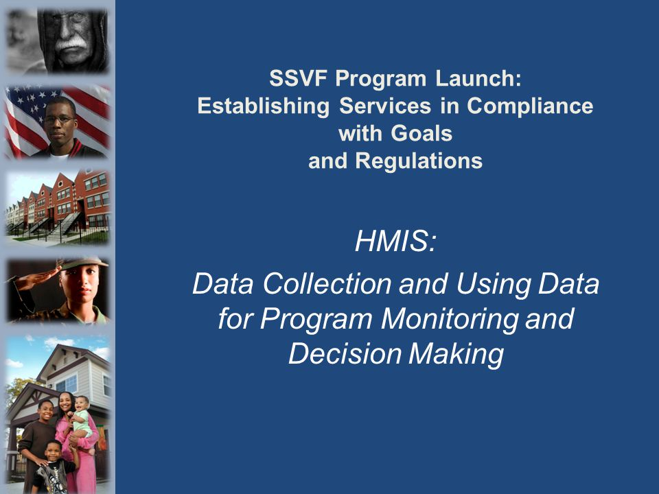 SSVF Program Launch: Establishing Services in Compliance with Goals and Regulations HMIS: Data Collection and Using Data for Program Monitoring and De
