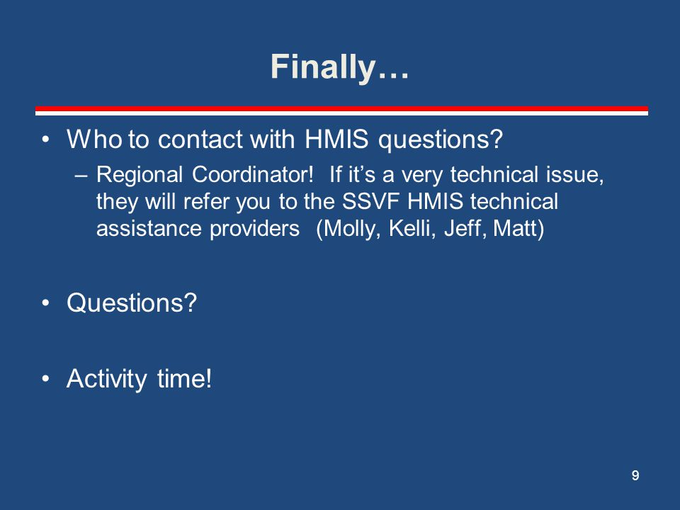 Finally… Who to contact with HMIS questions? –Regional Coordinator! If it's a very technical issue, they will refer you to the SSVF HMIS technical ass
