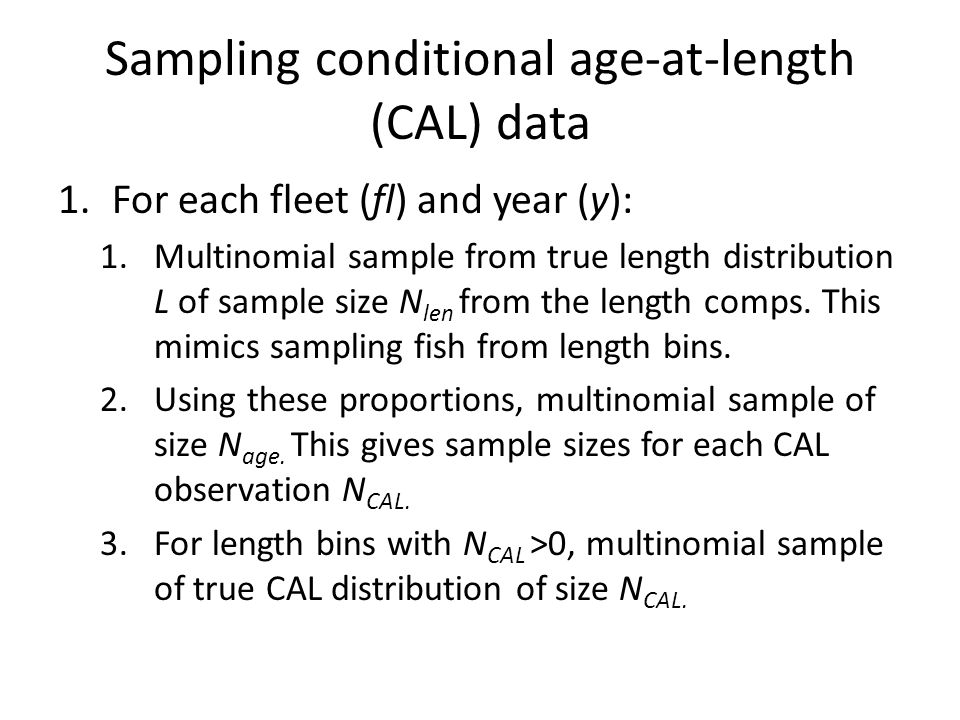 Sampling conditional age-at-length (CAL) data 1.For each fleet (fl) and year (y): 1.Multinomial sample from true length distribution L of sample size N len from the length comps.