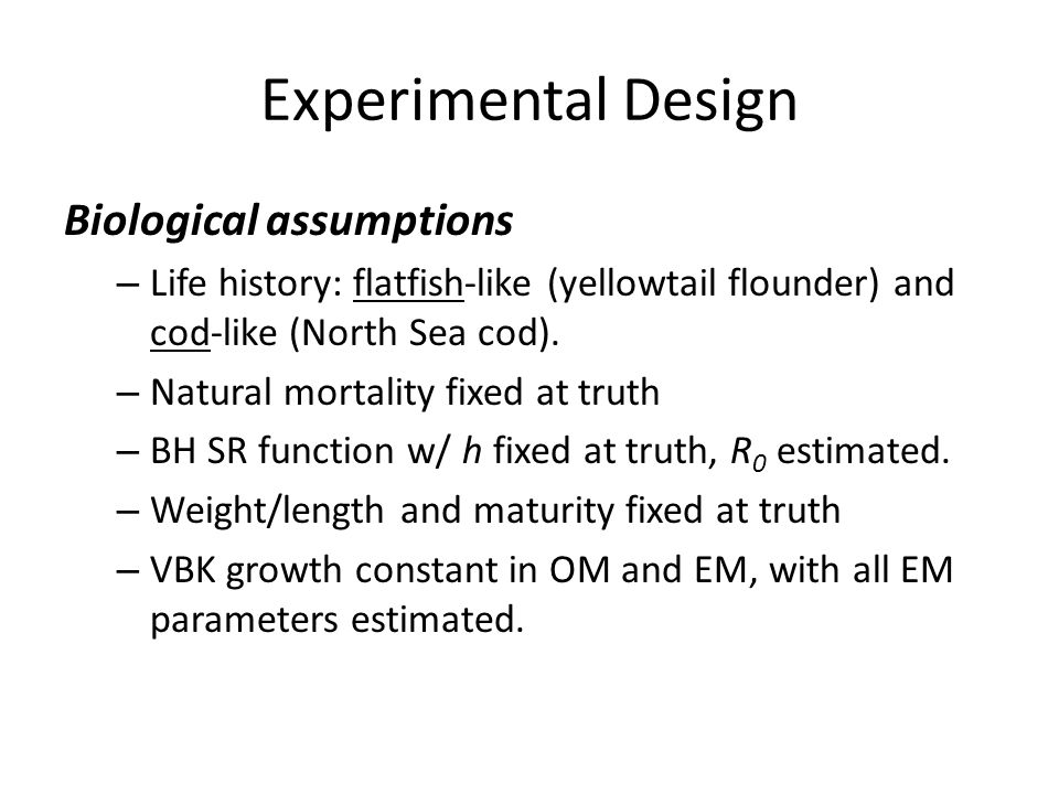 Experimental Design Biological assumptions – Life history: flatfish-like (yellowtail flounder) and cod-like (North Sea cod).
