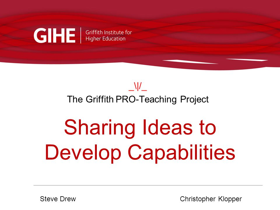 _\|/_ The Griffith PRO-Teaching Project Steve DrewChristopher Klopper Sharing Ideas to Develop Capabilities