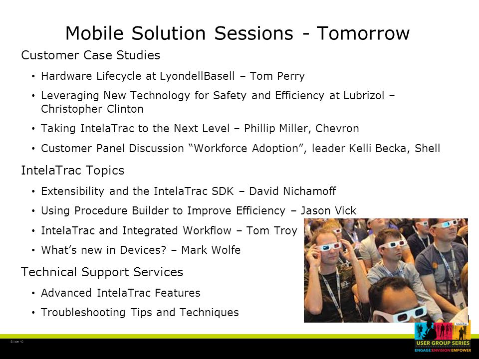 Slide 10 Mobile Solution Sessions - Tomorrow Customer Case Studies Hardware Lifecycle at LyondellBasell – Tom Perry Leveraging New Technology for Safety and Efficiency at Lubrizol – Christopher Clinton Taking IntelaTrac to the Next Level – Phillip Miller, Chevron Customer Panel Discussion Workforce Adoption , leader Kelli Becka, Shell IntelaTrac Topics Extensibility and the IntelaTrac SDK – David Nichamoff Using Procedure Builder to Improve Efficiency – Jason Vick IntelaTrac and Integrated Workflow – Tom Troy What's new in Devices.