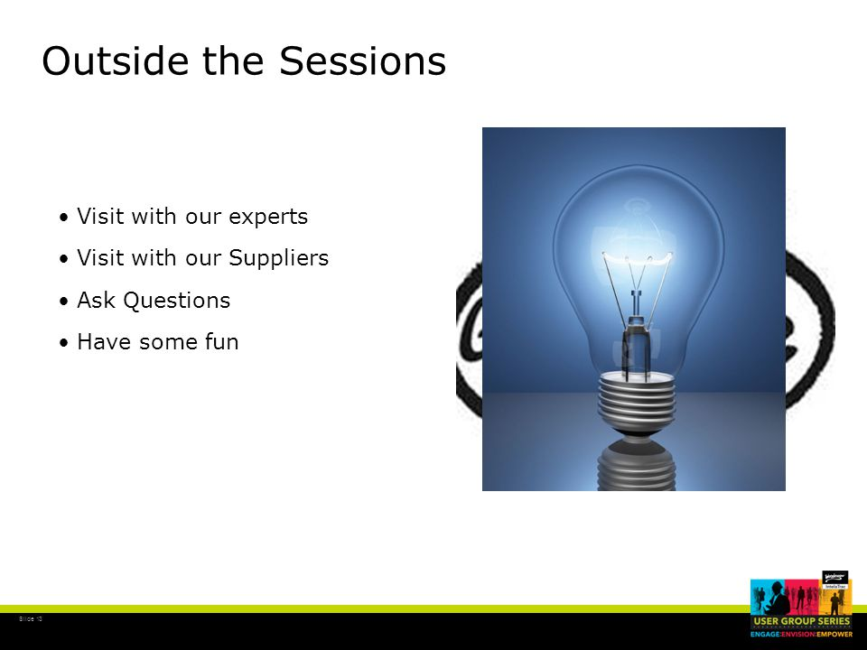 Slide 13 Outside the Sessions Visit with our experts Visit with our Suppliers Ask Questions Have some fun