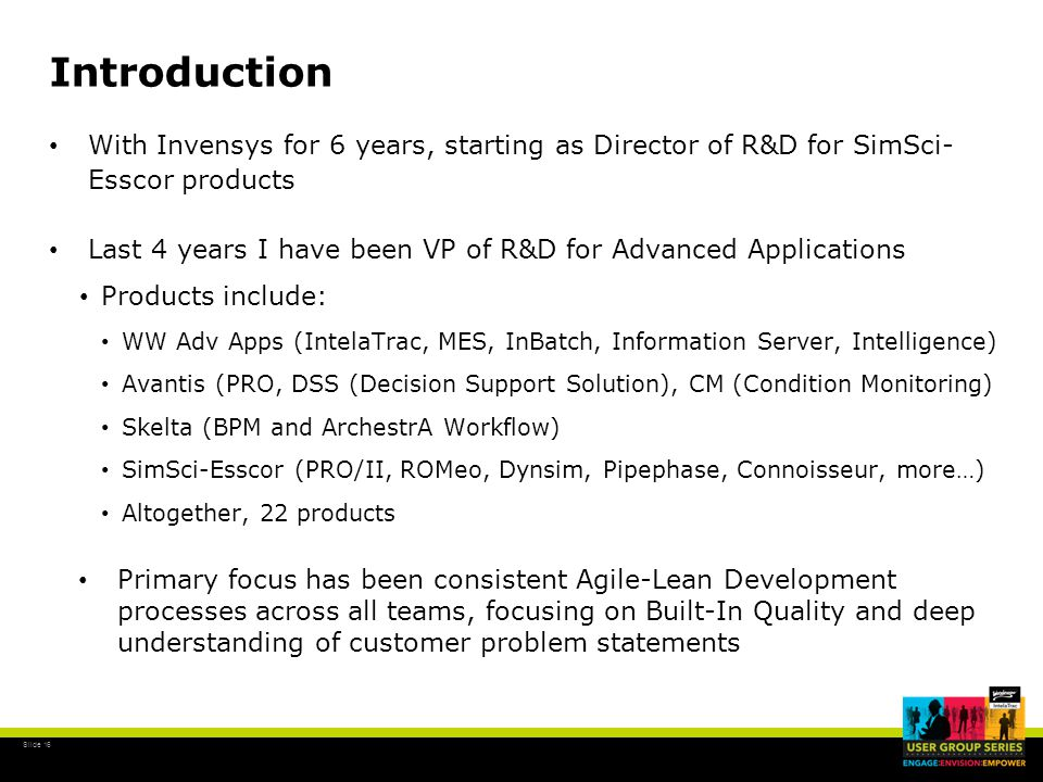 Slide 16 Introduction With Invensys for 6 years, starting as Director of R&D for SimSci- Esscor products Last 4 years I have been VP of R&D for Advanced Applications Products include: WW Adv Apps (IntelaTrac, MES, InBatch, Information Server, Intelligence) Avantis (PRO, DSS (Decision Support Solution), CM (Condition Monitoring) Skelta (BPM and ArchestrA Workflow) SimSci-Esscor (PRO/II, ROMeo, Dynsim, Pipephase, Connoisseur, more…) Altogether, 22 products Primary focus has been consistent Agile-Lean Development processes across all teams, focusing on Built-In Quality and deep understanding of customer problem statements