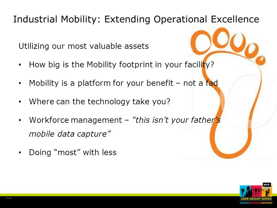 Slide 8 Industrial Mobility: Extending Operational Excellence The next 10 years – Beyond Operations Closing the loop with Maintenance work orders Integration of requests and work order execution External SoR (system of record) to support MoC (management of change) Using Extensibility to externally configure and / or schedule rounds External system procedures stored in Word, Excel, EAMS, ERP Full Scheduling integration Integration with Primavera, MS Project Mobile management of Capex and Turnaround projects
