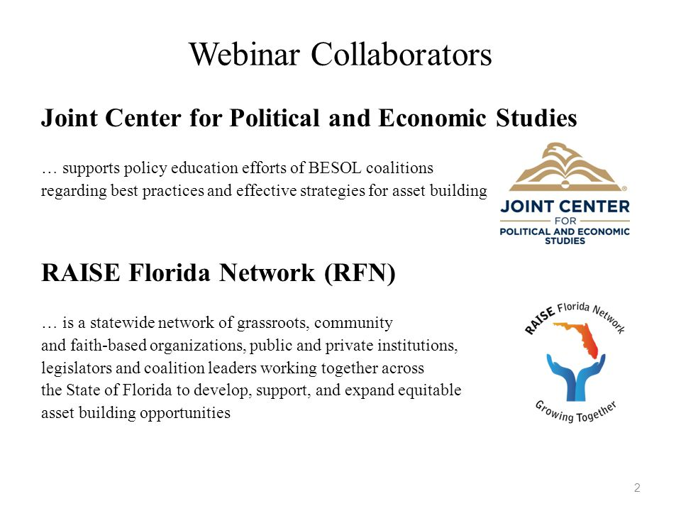 Webinar Collaborators 2 Joint Center for Political and Economic Studies … supports policy education efforts of BESOL coalitions regarding best practices and effective strategies for asset building RAISE Florida Network (RFN) … is a statewide network of grassroots, community and faith-based organizations, public and private institutions, legislators and coalition leaders working together across the State of Florida to develop, support, and expand equitable asset building opportunities