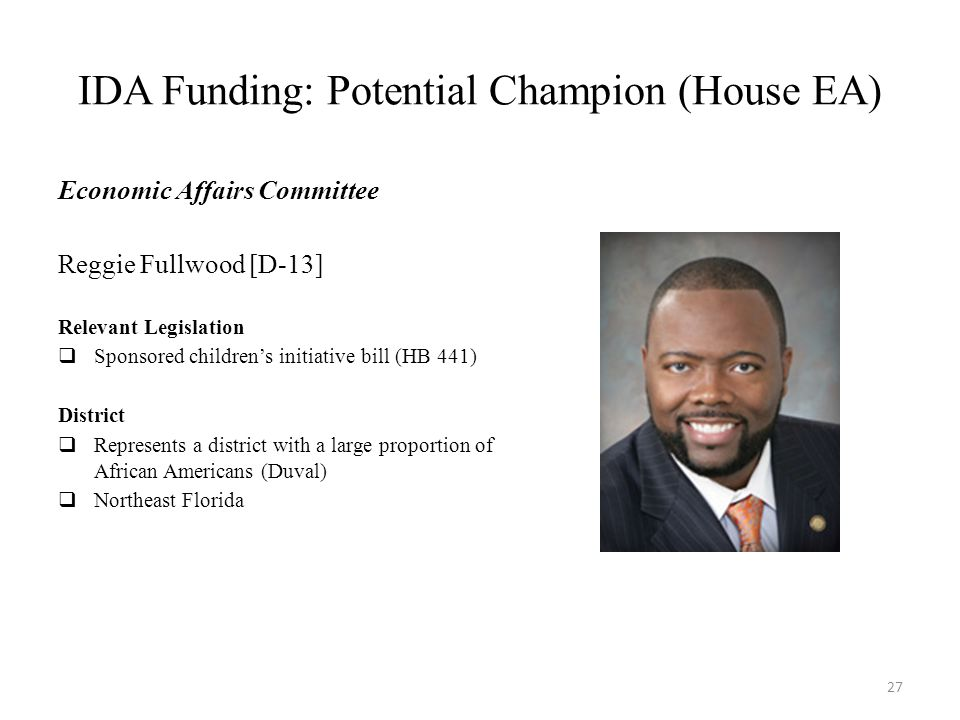 IDA Funding: Potential Champion (House EA) Economic Affairs Committee Reggie Fullwood [D-13] Relevant Legislation  Sponsored children's initiative bill (HB 441) District  Represents a district with a large proportion of African Americans (Duval)  Northeast Florida 27