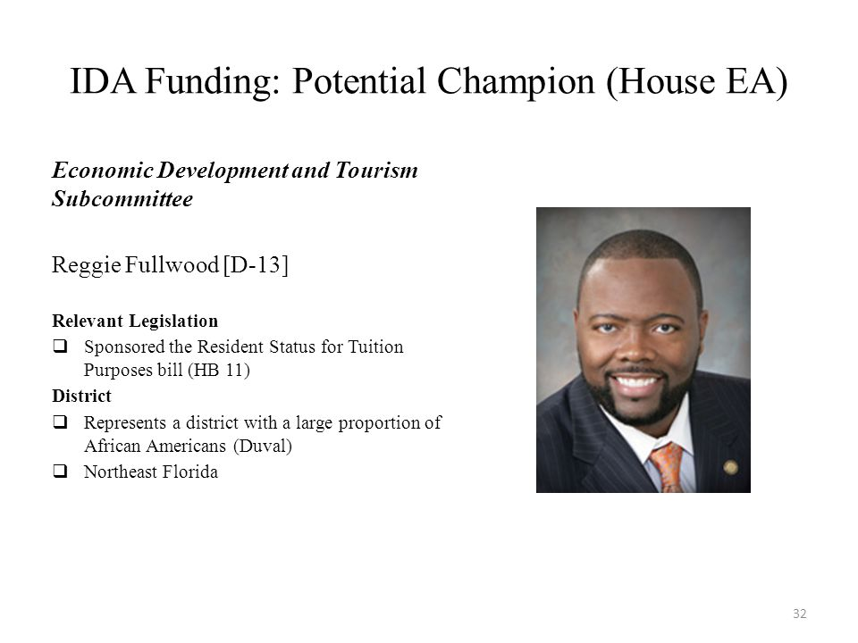 IDA Funding: Potential Champion (House EA) Economic Development and Tourism Subcommittee Reggie Fullwood [D-13] Relevant Legislation  Sponsored the Resident Status for Tuition Purposes bill (HB 11) District  Represents a district with a large proportion of African Americans (Duval)  Northeast Florida 32