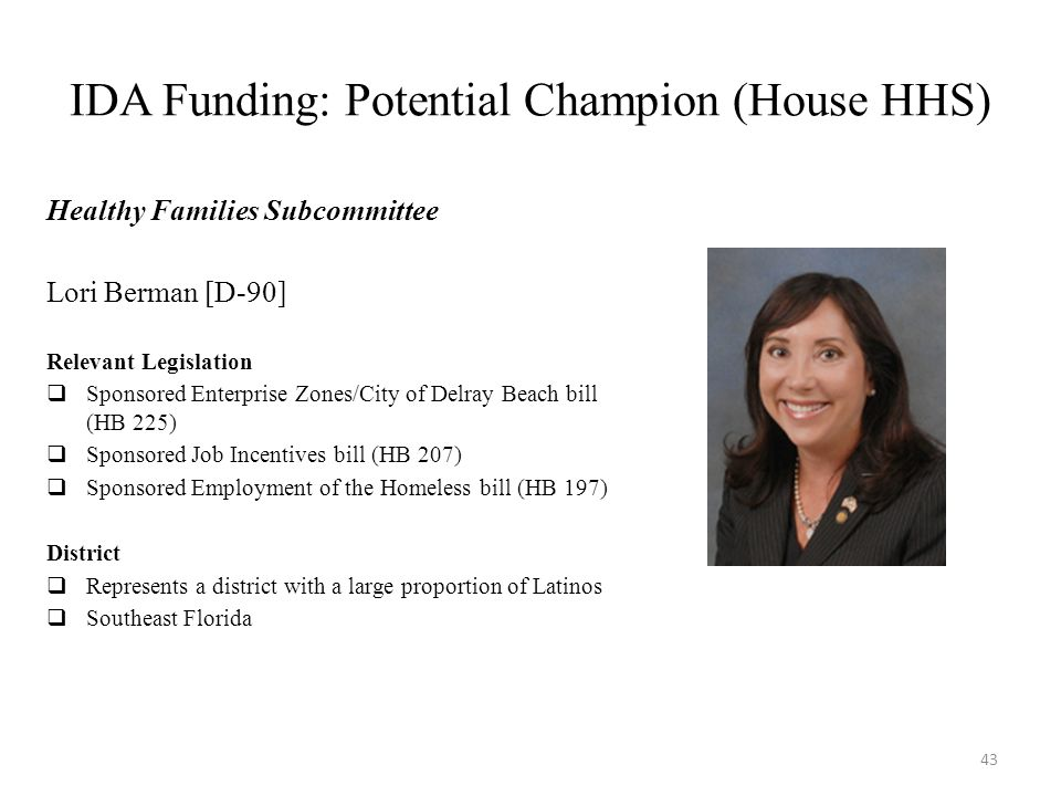 IDA Funding: Potential Champion (House HHS) Healthy Families Subcommittee Lori Berman [D-90] Relevant Legislation  Sponsored Enterprise Zones/City of Delray Beach bill (HB 225)  Sponsored Job Incentives bill (HB 207)  Sponsored Employment of the Homeless bill (HB 197) District  Represents a district with a large proportion of Latinos  Southeast Florida 43