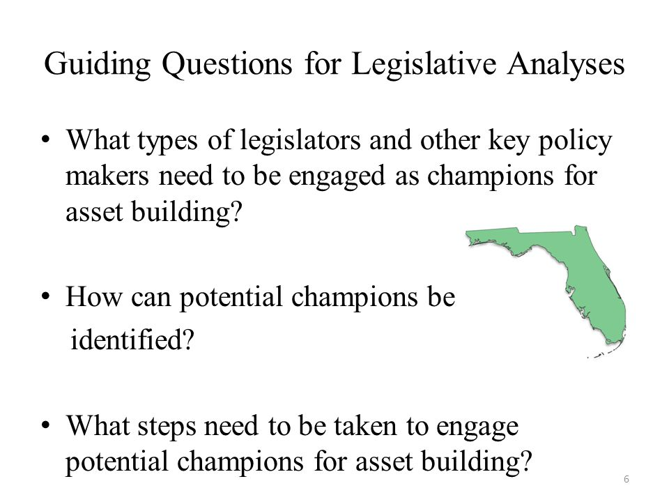 Guiding Questions for Legislative Analyses What types of legislators and other key policy makers need to be engaged as champions for asset building.