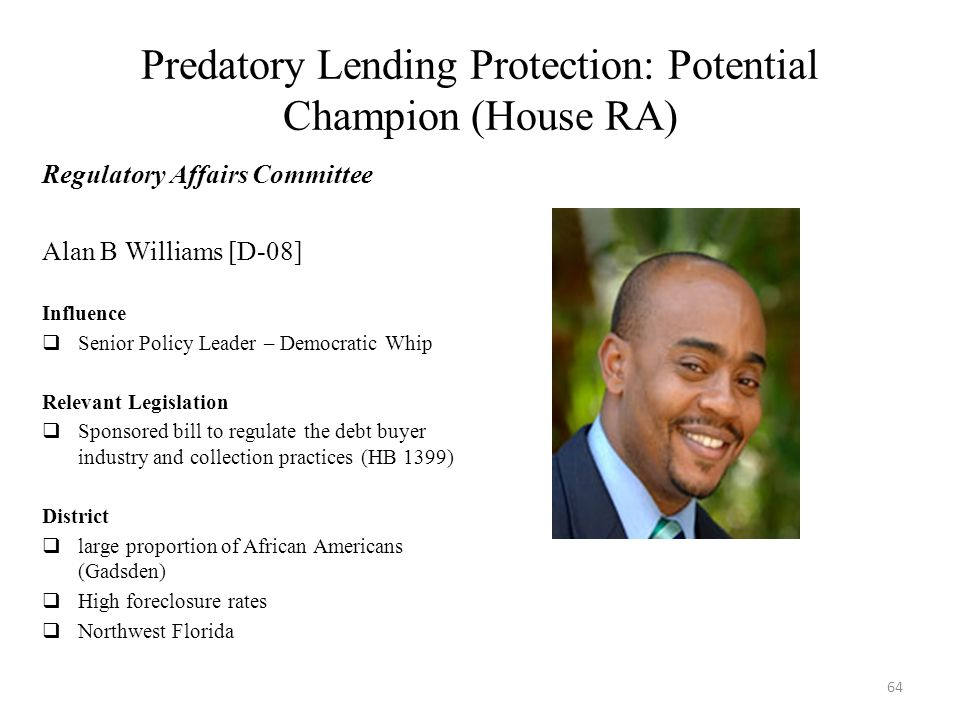 Predatory Lending Protection: Potential Champion (House RA) Regulatory Affairs Committee Alan B Williams [D-08] Influence  Senior Policy Leader – Democratic Whip Relevant Legislation  Sponsored bill to regulate the debt buyer industry and collection practices (HB 1399) District  large proportion of African Americans (Gadsden)  High foreclosure rates  Northwest Florida 64