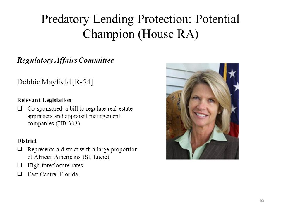 Predatory Lending Protection: Potential Champion (House RA) Regulatory Affairs Committee Debbie Mayfield [R-54] Relevant Legislation  Co-sponsored a bill to regulate real estate appraisers and appraisal management companies (HB 303) District  Represents a district with a large proportion of African Americans (St.