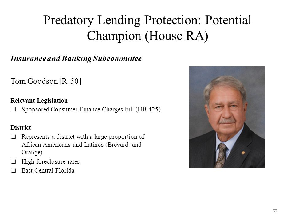 Predatory Lending Protection: Potential Champion (House RA) Insurance and Banking Subcommittee Tom Goodson [R-50] Relevant Legislation  Sponsored Consumer Finance Charges bill (HB 425) District  Represents a district with a large proportion of African Americans and Latinos (Brevard and Orange)  High foreclosure rates  East Central Florida 67