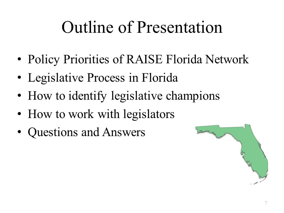 Outline of Presentation Policy Priorities of RAISE Florida Network Legislative Process in Florida How to identify legislative champions How to work with legislators Questions and Answers 7