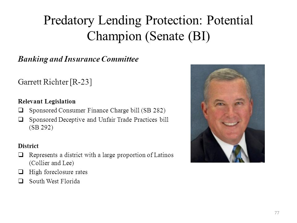 Predatory Lending Protection: Potential Champion (Senate (BI) Banking and Insurance Committee Garrett Richter [R-23] Relevant Legislation  Sponsored Consumer Finance Charge bill (SB 282)  Sponsored Deceptive and Unfair Trade Practices bill (SB 292) District  Represents a district with a large proportion of Latinos (Collier and Lee)  High foreclosure rates  South West Florida 77