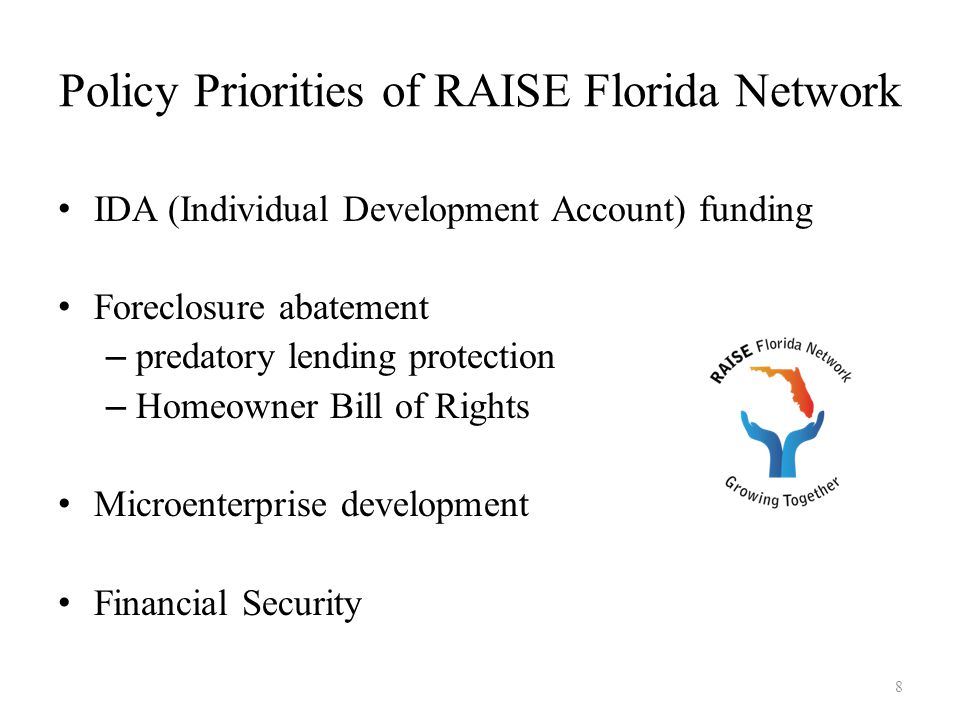Policy Priorities of RAISE Florida Network IDA (Individual Development Account) funding Foreclosure abatement – predatory lending protection – Homeowner Bill of Rights Microenterprise development Financial Security 8