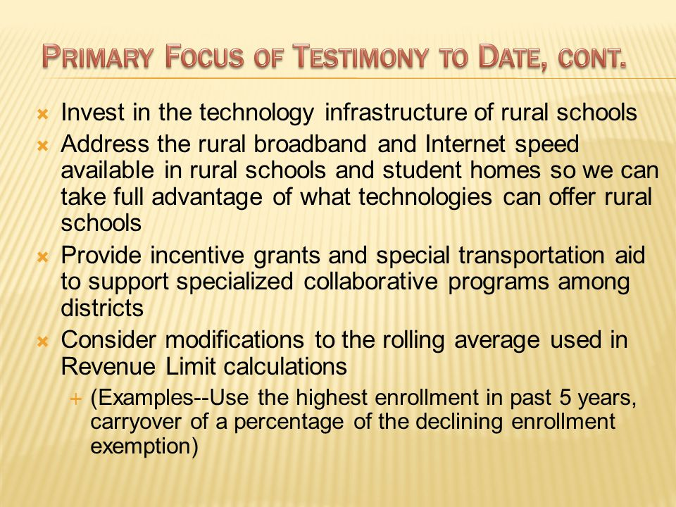  Invest in the technology infrastructure of rural schools  Address the rural broadband and Internet speed available in rural schools and student homes so we can take full advantage of what technologies can offer rural schools  Provide incentive grants and special transportation aid to support specialized collaborative programs among districts  Consider modifications to the rolling average used in Revenue Limit calculations  (Examples--Use the highest enrollment in past 5 years, carryover of a percentage of the declining enrollment exemption)