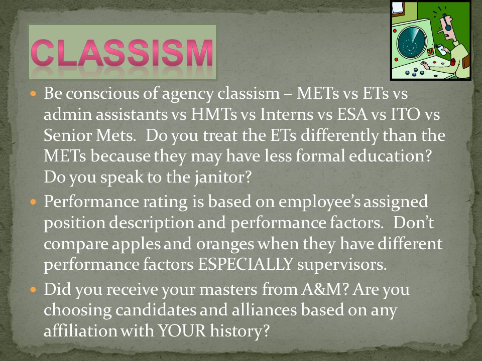 Be conscious of agency classism – METs vs ETs vs admin assistants vs HMTs vs Interns vs ESA vs ITO vs Senior Mets. Do you treat the ETs differently th