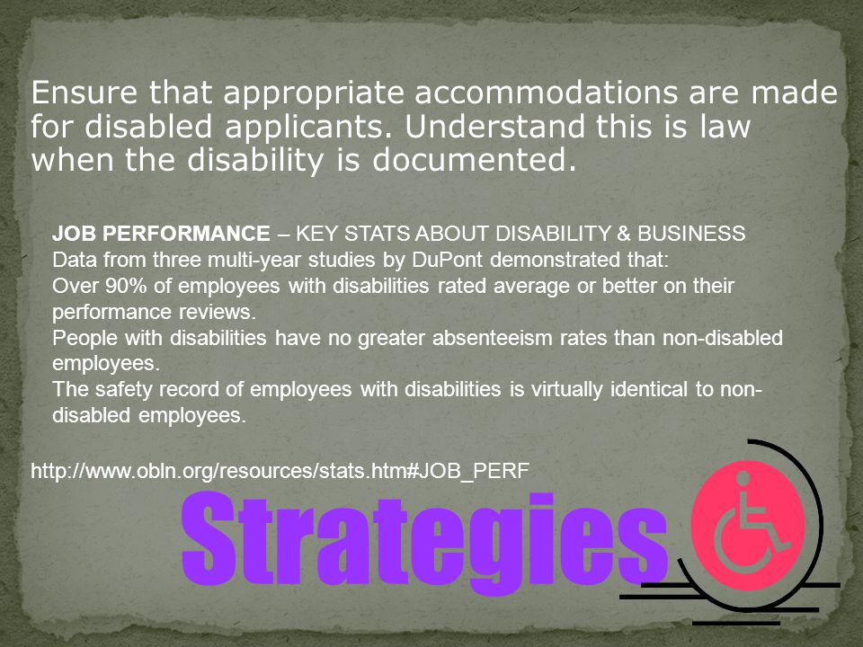 Ensure that appropriate accommodations are made for disabled applicants. Understand this is law when the disability is documented. Strategies JOB PERF