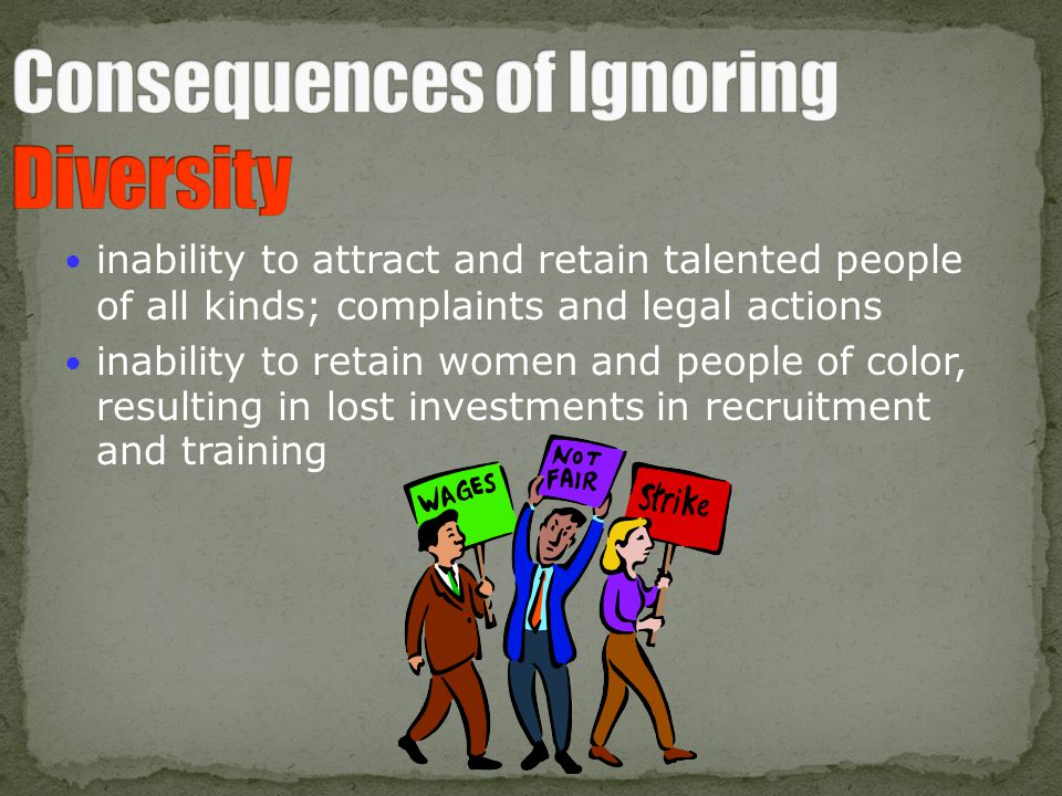 inability to attract and retain talented people of all kinds; complaints and legal actions inability to retain women and people of color, resulting in