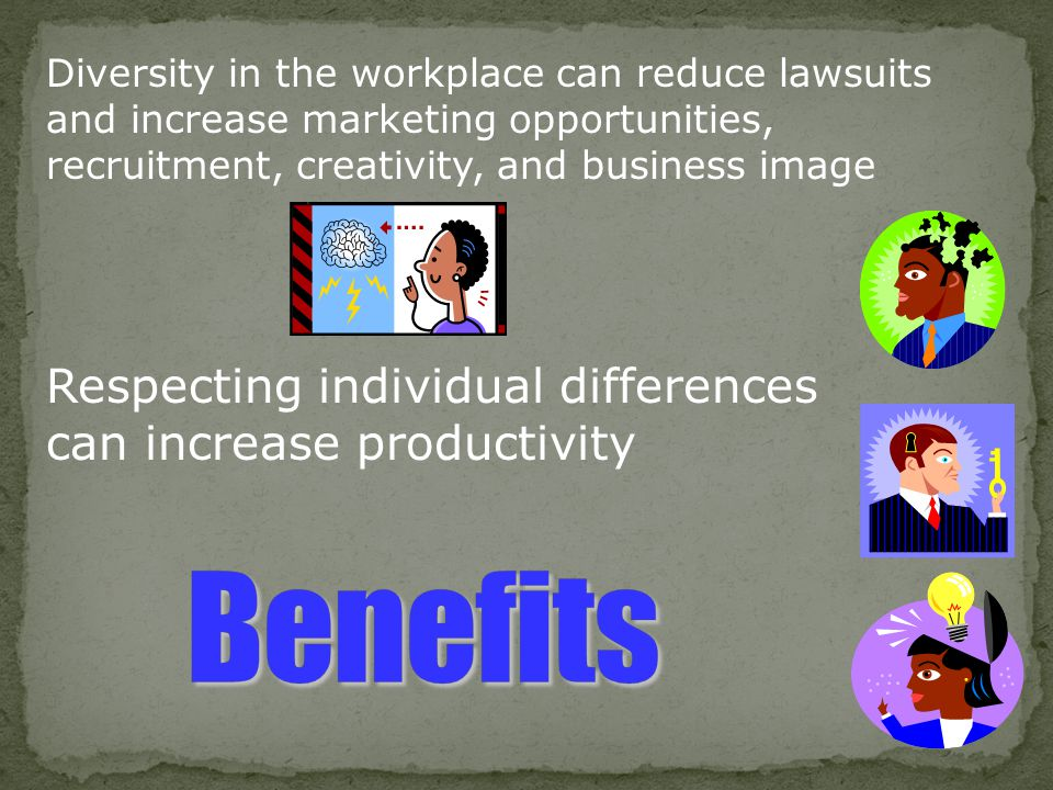 Diversity in the workplace can reduce lawsuits and increase marketing opportunities, recruitment, creativity, and business image Respecting individual