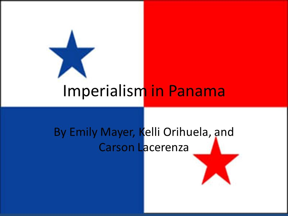 Imperialism in Panama By Emily Mayer, Kelli Orihuela, and Carson Lacerenza