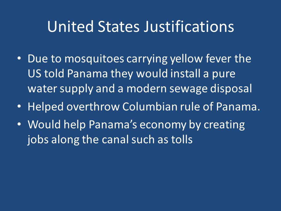United States Justifications Due to mosquitoes carrying yellow fever the US told Panama they would install a pure water supply and a modern sewage disposal Helped overthrow Columbian rule of Panama.