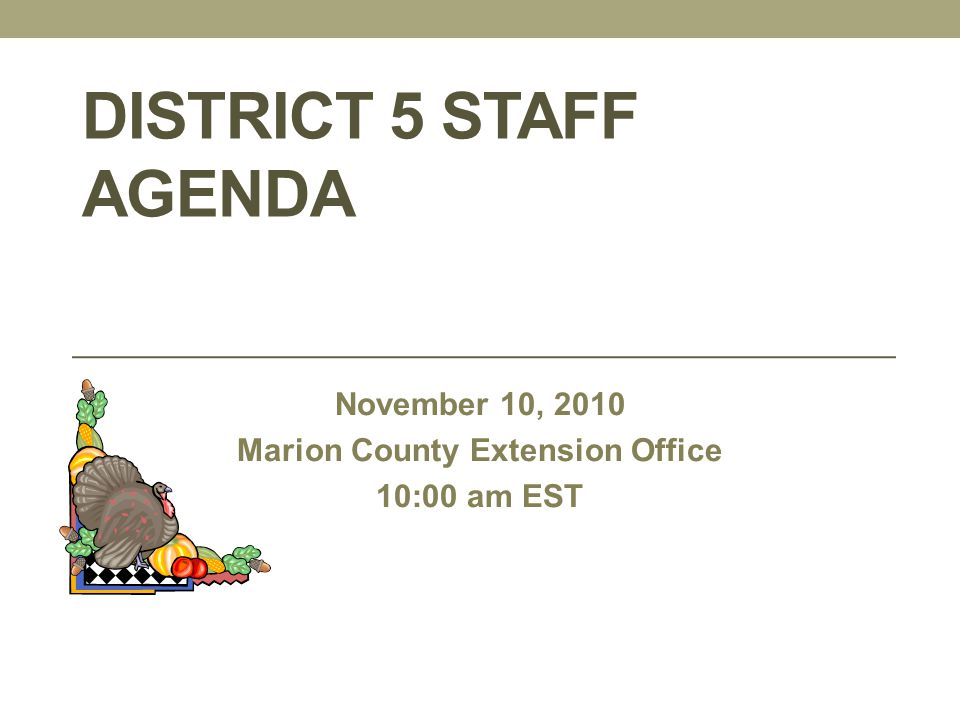 DISTRICT 5 STAFF AGENDA November 10, 2010 Marion County Extension Office 10:00 am EST