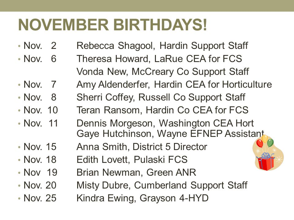 NOVEMBER BIRTHDAYS! Nov. 2 Rebecca Shagool, Hardin Support Staff Nov. 6 Theresa Howard, LaRue CEA for FCS Vonda New, McCreary Co Support Staff Nov. 7