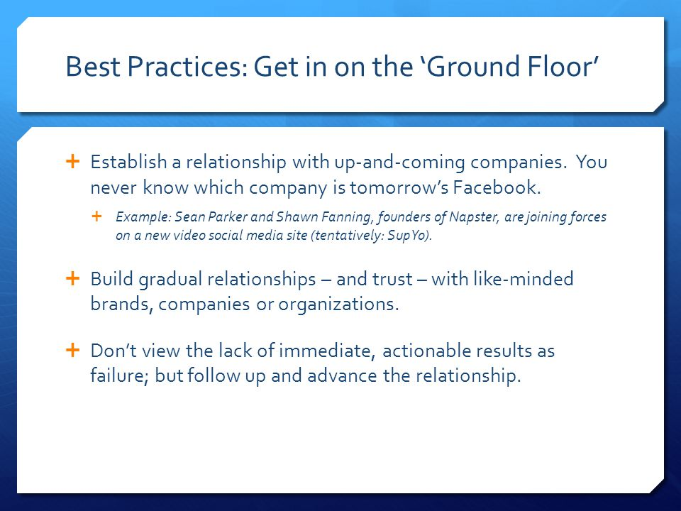 Best Practices: Get in on the 'Ground Floor'  Establish a relationship with up-and-coming companies. You never know which company is tomorrow's Faceb