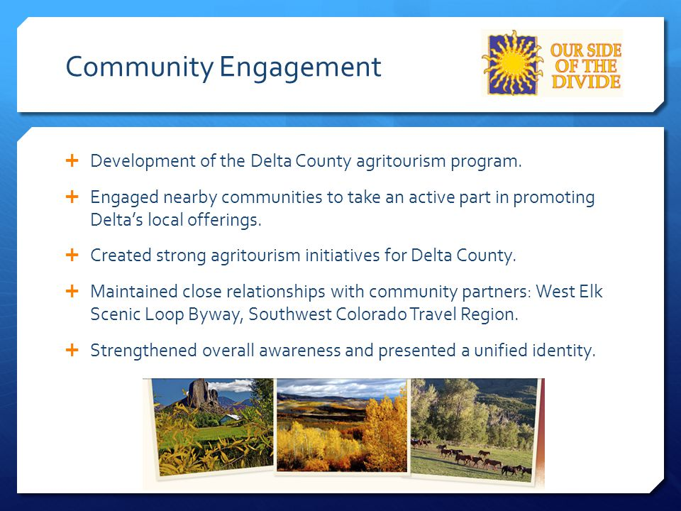 Community Engagement  Development of the Delta County agritourism program.  Engaged nearby communities to take an active part in promoting Delta's l