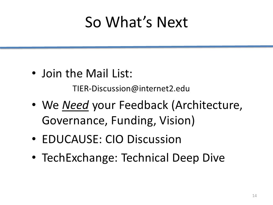 So What's Next Join the Mail List: TIER-Discussion@internet2.edu We Need your Feedback (Architecture, Governance, Funding, Vision) EDUCAUSE: CIO Discussion TechExchange: Technical Deep Dive 14