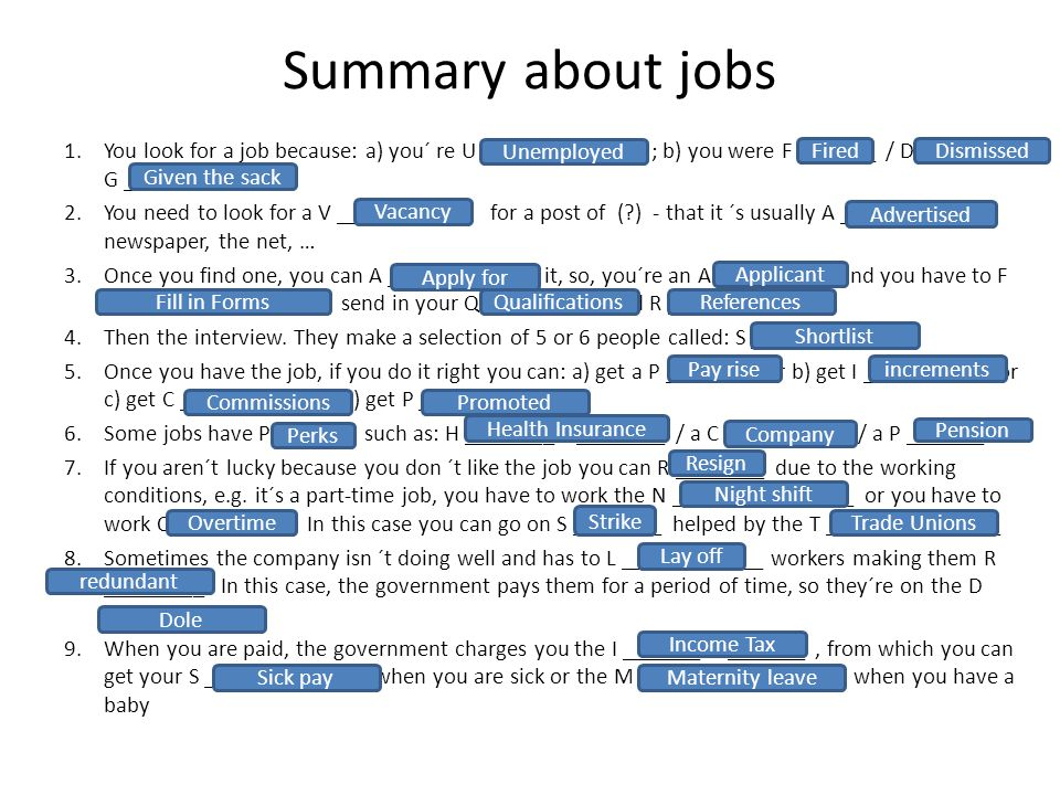 Summary about jobs 1.You look for a job because: a) you´ re U _____________ ; b) you were F _______ / D _____ / G __________ 2.You need to look for a V ________ for a post of ( ) - that it ´s usually A _________ in newspaper, the net, … 3.Once you find one, you can A ________ F ___ it, so, you´re an A _________, and you have to F ______ I ___ F _______ send in your Q __________ and R __________ 4.Then the interview.