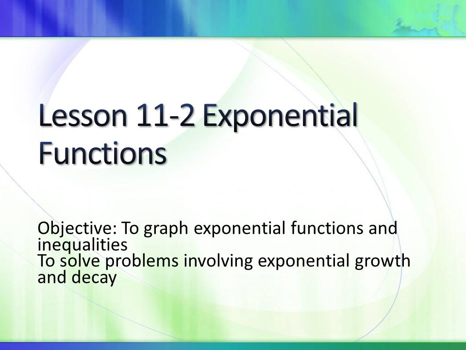 Objective: To graph exponential functions and inequalities To solve problems involving exponential growth and decay
