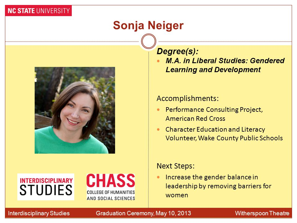 Sonja Neiger Accomplishments: Performance Consulting Project, American Red Cross Character Education and Literacy Volunteer, Wake County Public Schools Interdisciplinary Studies Graduation Ceremony, May 10, 2013 Witherspoon Theatre Degree(s): M.A.