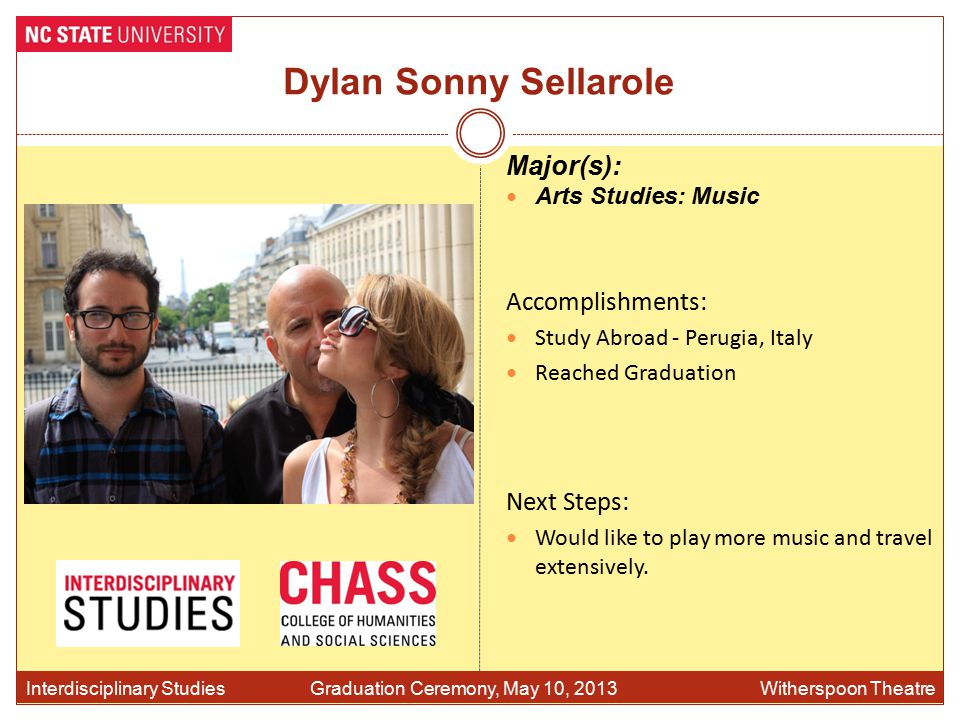 Dylan Sonny Sellarole Accomplishments: Study Abroad - Perugia, Italy Reached Graduation Interdisciplinary Studies Graduation Ceremony, May 10, 2013 Witherspoon Theatre Major(s): Arts Studies: Music Next Steps: Would like to play more music and travel extensively.