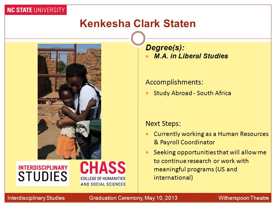 Kenkesha Clark Staten Accomplishments: Study Abroad - South Africa Interdisciplinary Studies Graduation Ceremony, May 10, 2013 Witherspoon Theatre Degree(s): M.A.