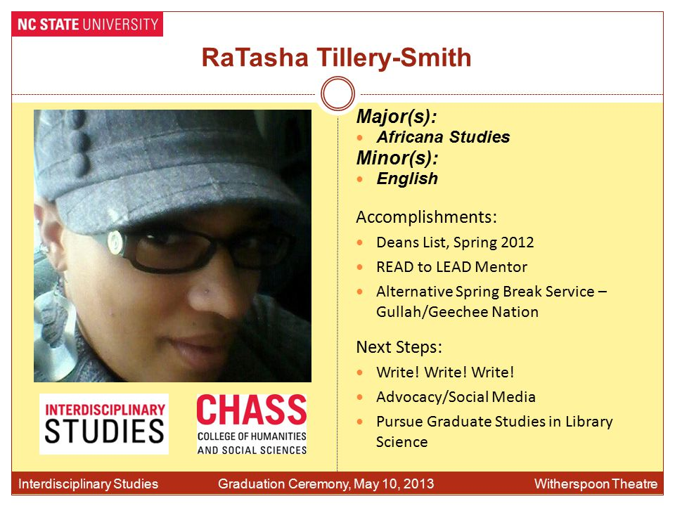 RaTasha Tillery-Smith Accomplishments: Deans List, Spring 2012 READ to LEAD Mentor Alternative Spring Break Service – Gullah/Geechee Nation Interdisciplinary Studies Graduation Ceremony, May 10, 2013 Witherspoon Theatre Major(s): Africana Studies Minor(s): English Next Steps: Write.