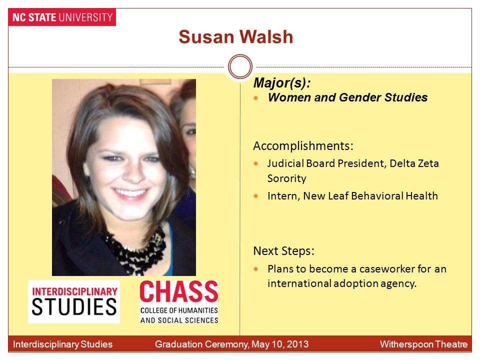 Susan Walsh Accomplishments: Judicial Board President, Delta Zeta Sorority Intern, New Leaf Behavioral Health Interdisciplinary Studies Graduation Ceremony, May 10, 2013 Witherspoon Theatre Major(s): Women and Gender Studies Next Steps: Plans to become a caseworker for an international adoption agency.