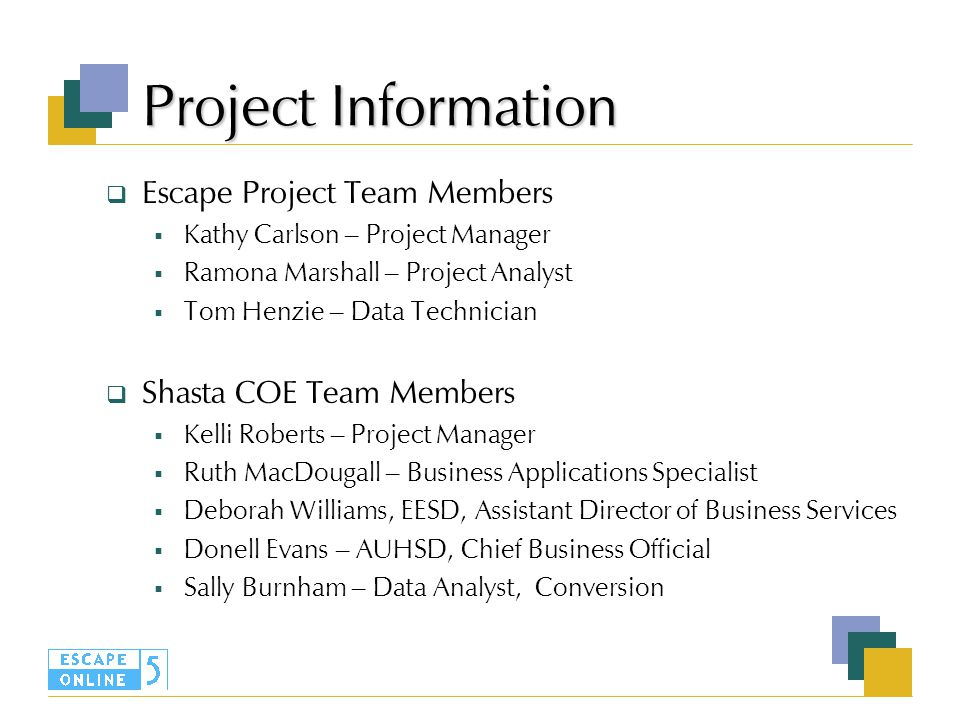 Project Information  Escape Project Team Members  Kathy Carlson – Project Manager  Ramona Marshall – Project Analyst  Tom Henzie – Data Technician  Shasta COE Team Members  Kelli Roberts – Project Manager  Ruth MacDougall – Business Applications Specialist  Deborah Williams, EESD, Assistant Director of Business Services  Donell Evans – AUHSD, Chief Business Official  Sally Burnham – Data Analyst, Conversion