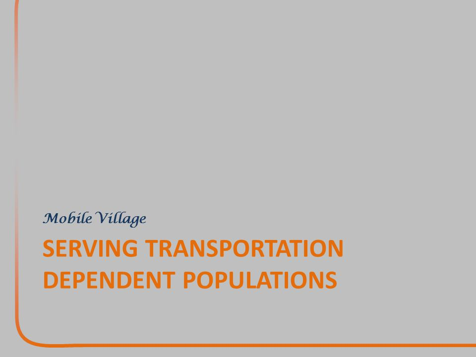 SERVING TRANSPORTATION DEPENDENT POPULATIONS Mobile Village
