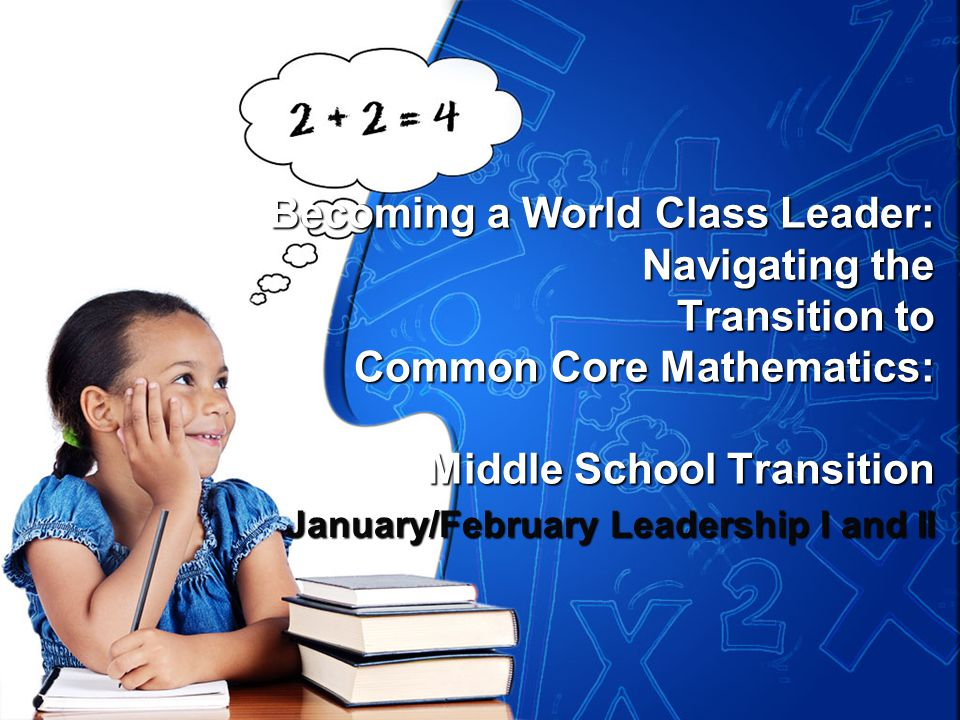 Becoming a World Class Leader: Navigating the Transition to Common Core Mathematics: Middle School Transition January/February Leadership I and II