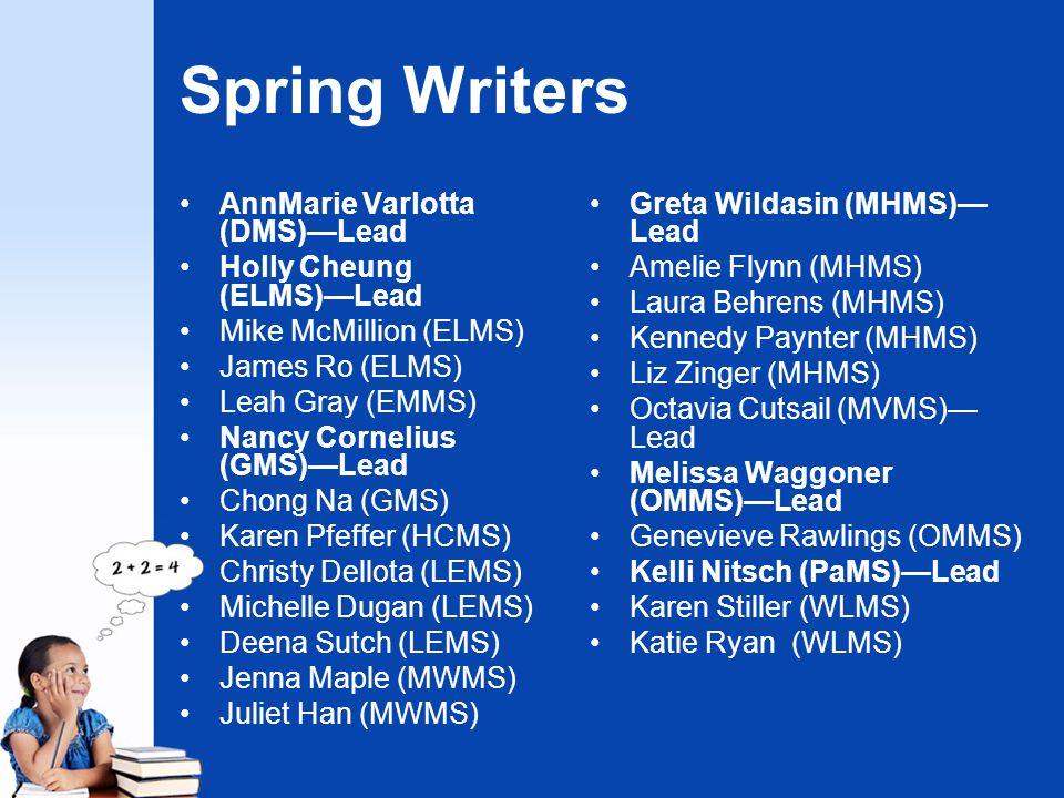 Spring Writers AnnMarie Varlotta (DMS)—Lead Holly Cheung (ELMS)—Lead Mike McMillion (ELMS) James Ro (ELMS) Leah Gray (EMMS) Nancy Cornelius (GMS)—Lead Chong Na (GMS) Karen Pfeffer (HCMS) Christy Dellota (LEMS) Michelle Dugan (LEMS) Deena Sutch (LEMS) Jenna Maple (MWMS) Juliet Han (MWMS) Greta Wildasin (MHMS)— Lead Amelie Flynn (MHMS) Laura Behrens (MHMS) Kennedy Paynter (MHMS) Liz Zinger (MHMS) Octavia Cutsail (MVMS)— Lead Melissa Waggoner (OMMS)—Lead Genevieve Rawlings (OMMS) Kelli Nitsch (PaMS)—Lead Karen Stiller (WLMS) Katie Ryan (WLMS)