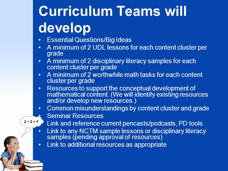 Curriculum Teams will develop Essential Questions/Big Ideas A minimum of 2 UDL lessons for each content cluster per grade A minimum of 2 disciplinary literacy samples for each content cluster per grade A minimum of 2 worthwhile math tasks for each content cluster per grade Resources to support the conceptual development of mathematical content.