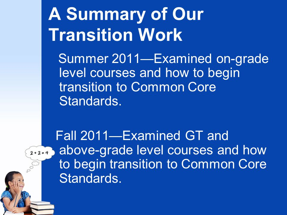 A Summary of Our Transition Work Summer 2011—Examined on-grade level courses and how to begin transition to Common Core Standards. Fall 2011—Examined