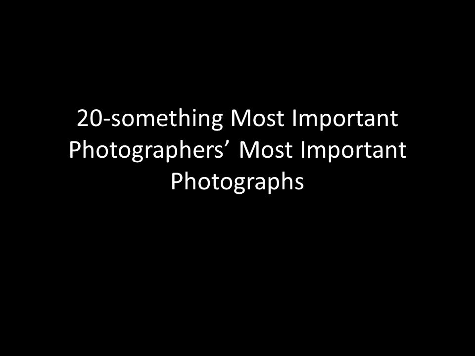 20-something Most Important Photographers' Most Important Photographs